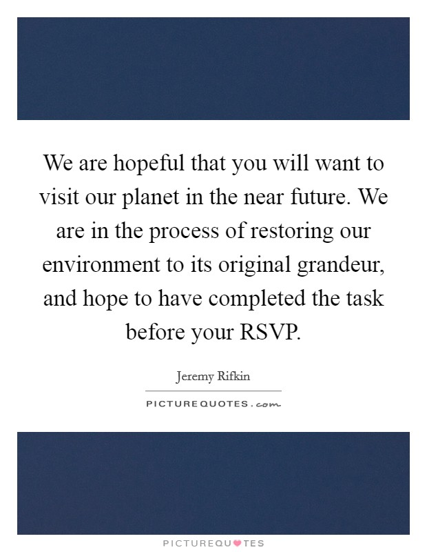 We are hopeful that you will want to visit our planet in the near future. We are in the process of restoring our environment to its original grandeur, and hope to have completed the task before your RSVP Picture Quote #1