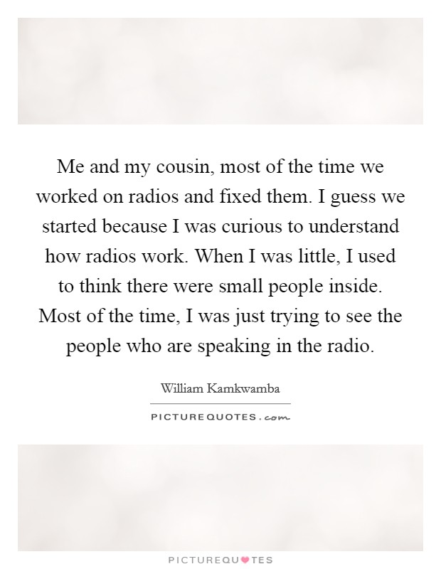 Me and my cousin, most of the time we worked on radios and fixed them. I guess we started because I was curious to understand how radios work. When I was little, I used to think there were small people inside. Most of the time, I was just trying to see the people who are speaking in the radio Picture Quote #1