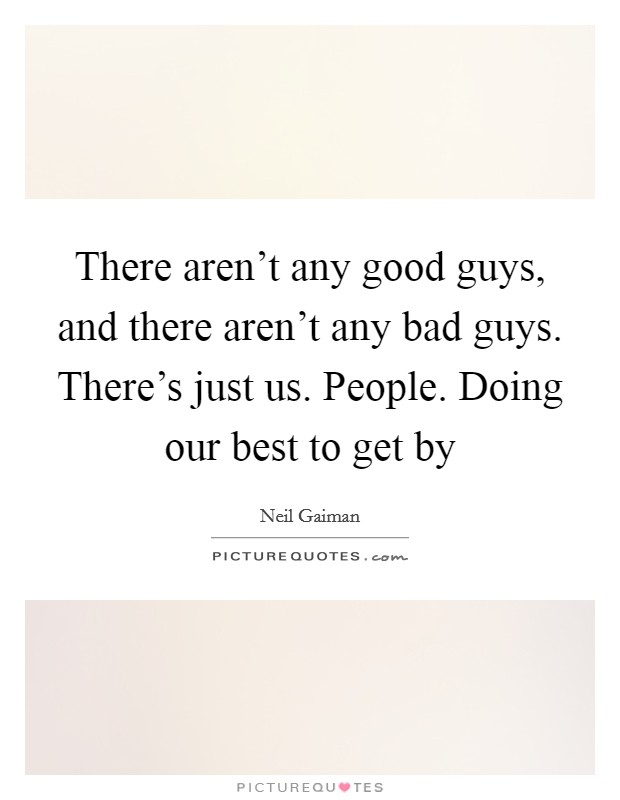 There aren't any good guys, and there aren't any bad guys. There's just us. People. Doing our best to get by Picture Quote #1
