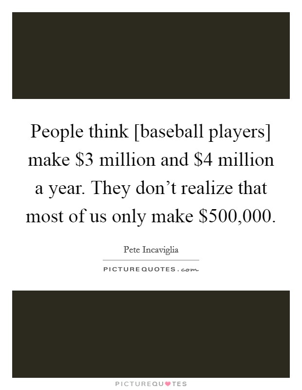 People think [baseball players] make $3 million and $4 million a year. They don't realize that most of us only make $500,000 Picture Quote #1
