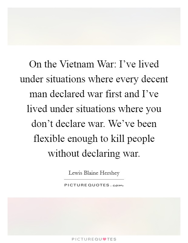 On the Vietnam War: I've lived under situations where every decent man declared war first and I've lived under situations where you don't declare war. We've been flexible enough to kill people without declaring war Picture Quote #1