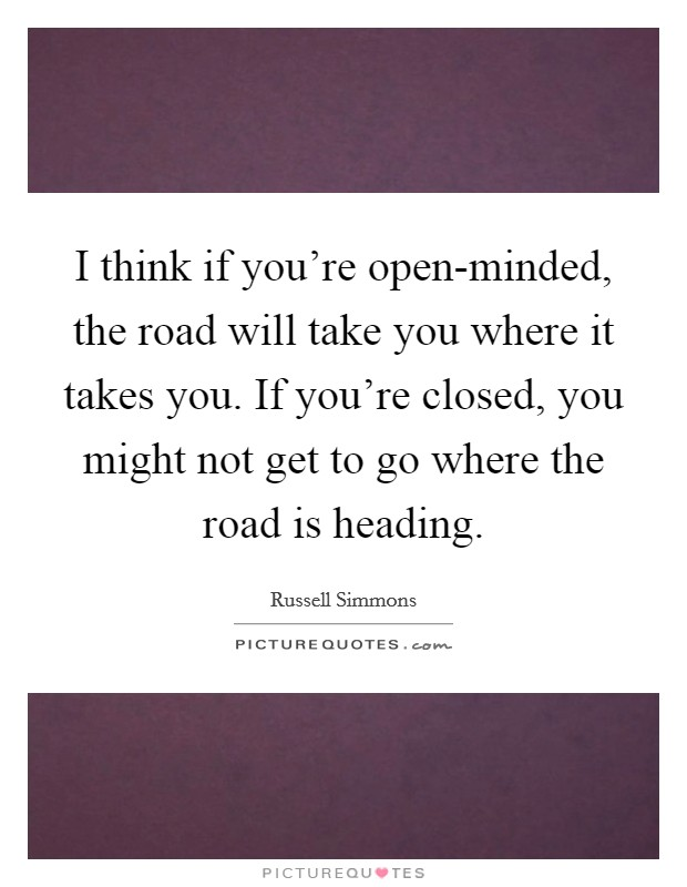 I think if you're open-minded, the road will take you where it takes you. If you're closed, you might not get to go where the road is heading Picture Quote #1