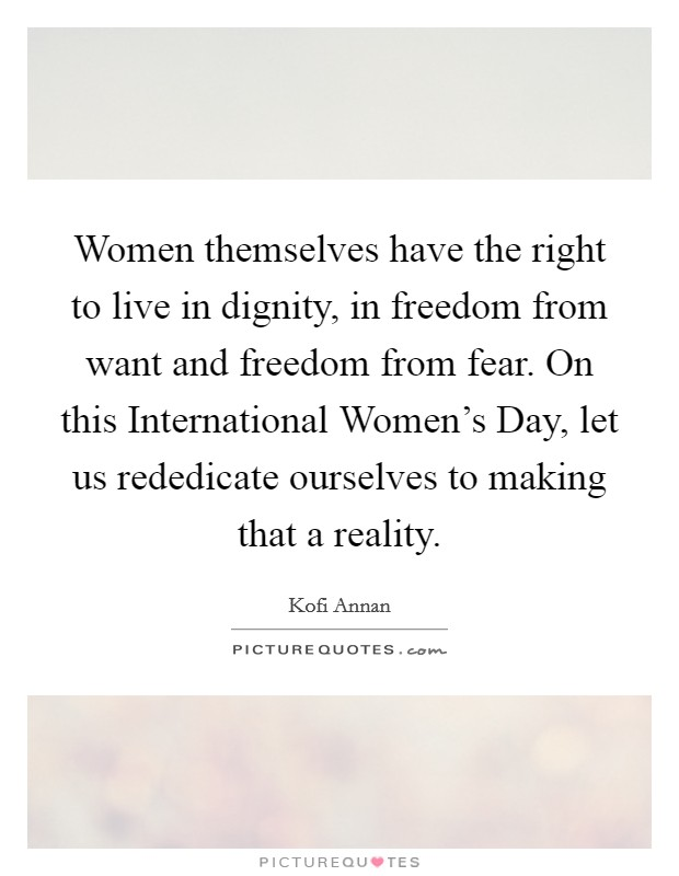 Women themselves have the right to live in dignity, in freedom from want and freedom from fear. On this International Women's Day, let us rededicate ourselves to making that a reality Picture Quote #1