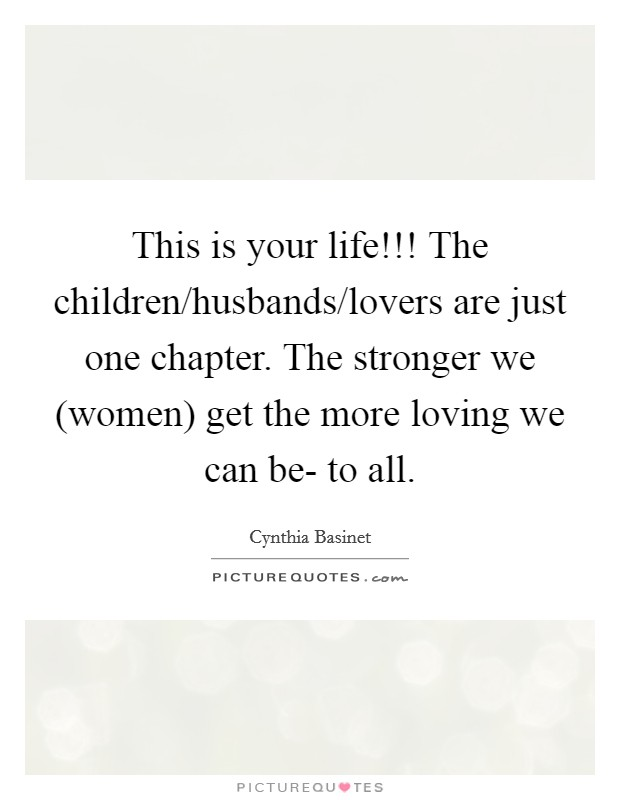 This is your life!!! The children/husbands/lovers are just one chapter. The stronger we (women) get the more loving we can be- to all Picture Quote #1