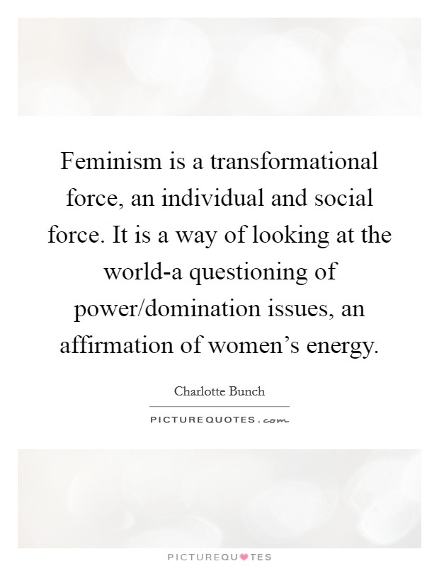 Feminism is a transformational force, an individual and social force. It is a way of looking at the world-a questioning of power/domination issues, an affirmation of women's energy Picture Quote #1