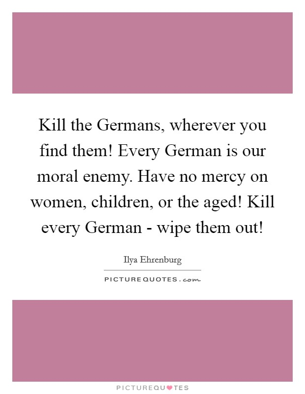 Kill the Germans, wherever you find them! Every German is our moral enemy. Have no mercy on women, children, or the aged! Kill every German - wipe them out! Picture Quote #1