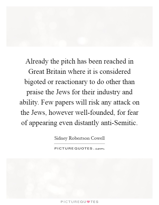 Already the pitch has been reached in Great Britain where it is considered bigoted or reactionary to do other than praise the Jews for their industry and ability. Few papers will risk any attack on the Jews, however well-founded, for fear of appearing even distantly anti-Semitic Picture Quote #1