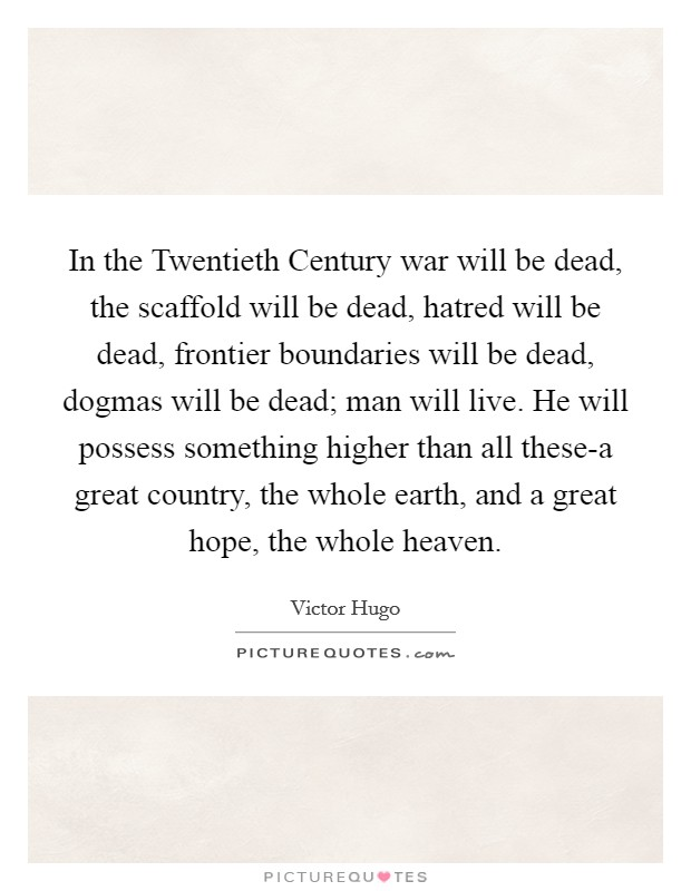 In the Twentieth Century war will be dead, the scaffold will be dead, hatred will be dead, frontier boundaries will be dead, dogmas will be dead; man will live. He will possess something higher than all these-a great country, the whole earth, and a great hope, the whole heaven Picture Quote #1