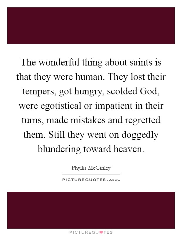 The wonderful thing about saints is that they were human. They lost their tempers, got hungry, scolded God, were egotistical or impatient in their turns, made mistakes and regretted them. Still they went on doggedly blundering toward heaven Picture Quote #1