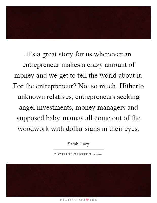 It's a great story for us whenever an entrepreneur makes a crazy amount of money and we get to tell the world about it. For the entrepreneur? Not so much. Hitherto unknown relatives, entrepreneurs seeking angel investments, money managers and supposed baby-mamas all come out of the woodwork with dollar signs in their eyes Picture Quote #1