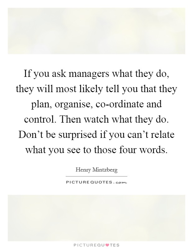 If you ask managers what they do, they will most likely tell you that they plan, organise, co-ordinate and control. Then watch what they do. Don't be surprised if you can't relate what you see to those four words Picture Quote #1