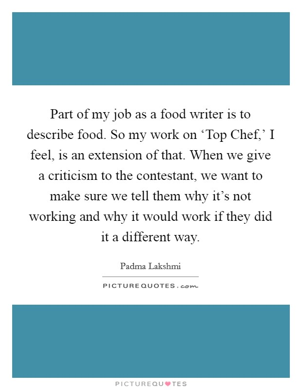Part of my job as a food writer is to describe food. So my work on 'Top Chef,' I feel, is an extension of that. When we give a criticism to the contestant, we want to make sure we tell them why it's not working and why it would work if they did it a different way Picture Quote #1