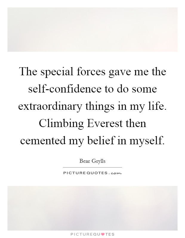The special forces gave me the self-confidence to do some extraordinary things in my life. Climbing Everest then cemented my belief in myself Picture Quote #1