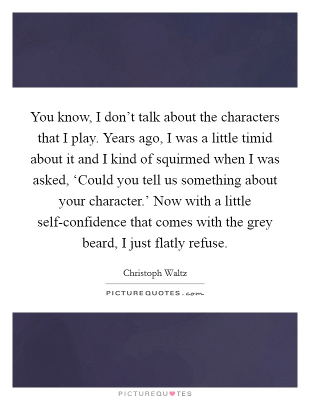 You know, I don't talk about the characters that I play. Years ago, I was a little timid about it and I kind of squirmed when I was asked, 'Could you tell us something about your character.' Now with a little self-confidence that comes with the grey beard, I just flatly refuse Picture Quote #1