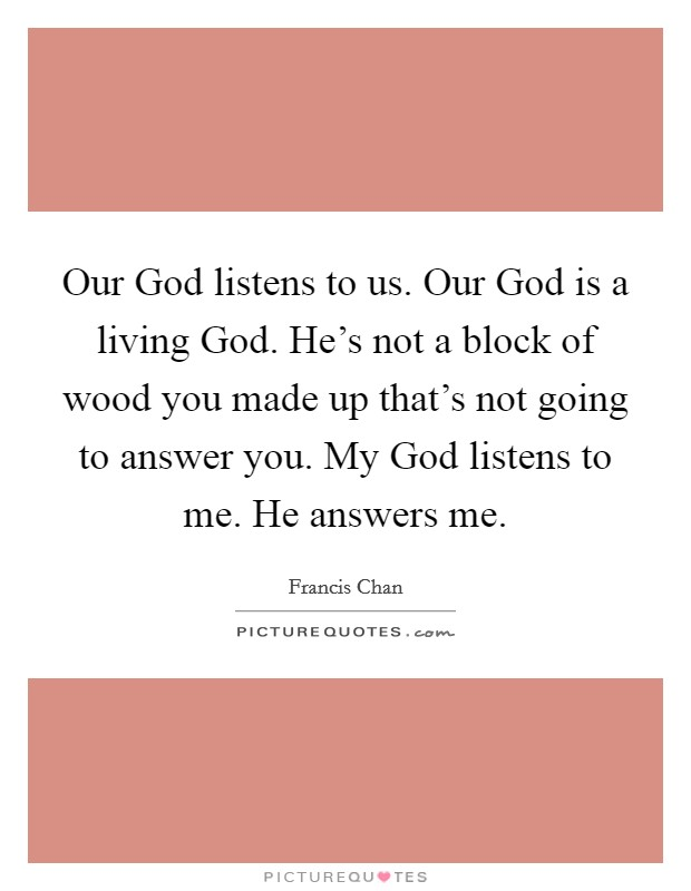 Our God listens to us. Our God is a living God. He's not a block of wood you made up that's not going to answer you. My God listens to me. He answers me Picture Quote #1