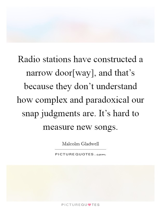 Radio stations have constructed a narrow door[way], and that's because they don't understand how complex and paradoxical our snap judgments are. It's hard to measure new songs Picture Quote #1