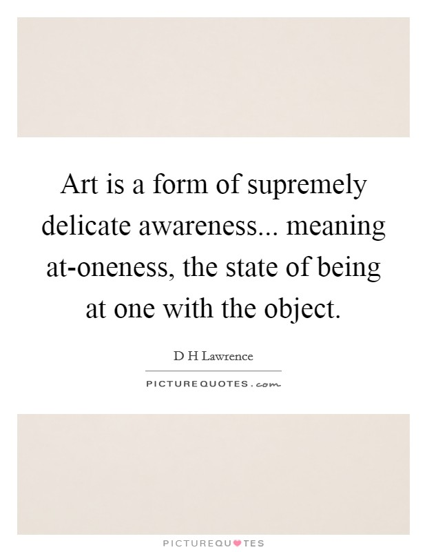 Art is a form of supremely delicate awareness... meaning at-oneness, the state of being at one with the object Picture Quote #1