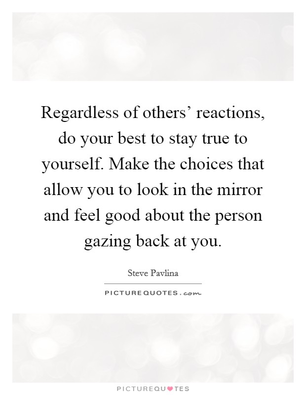 Regardless of others' reactions, do your best to stay true to yourself. Make the choices that allow you to look in the mirror and feel good about the person gazing back at you Picture Quote #1