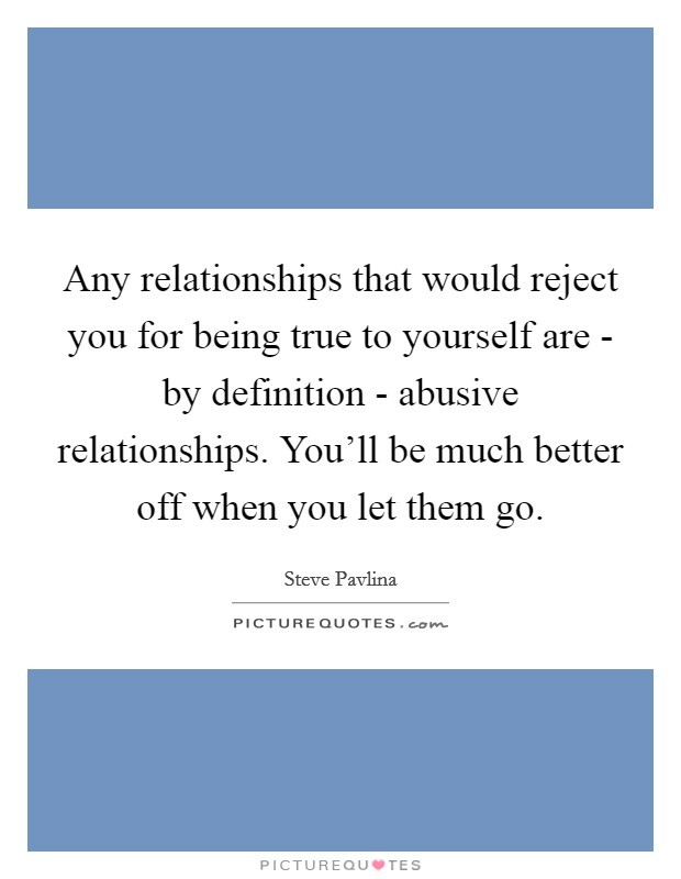 Any relationships that would reject you for being true to yourself are - by definition - abusive relationships. You'll be much better off when you let them go Picture Quote #1