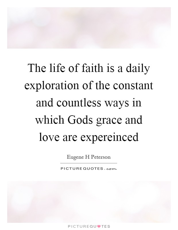 The life of faith is a daily exploration of the constant and countless ways in which Gods grace and love are expereinced Picture Quote #1