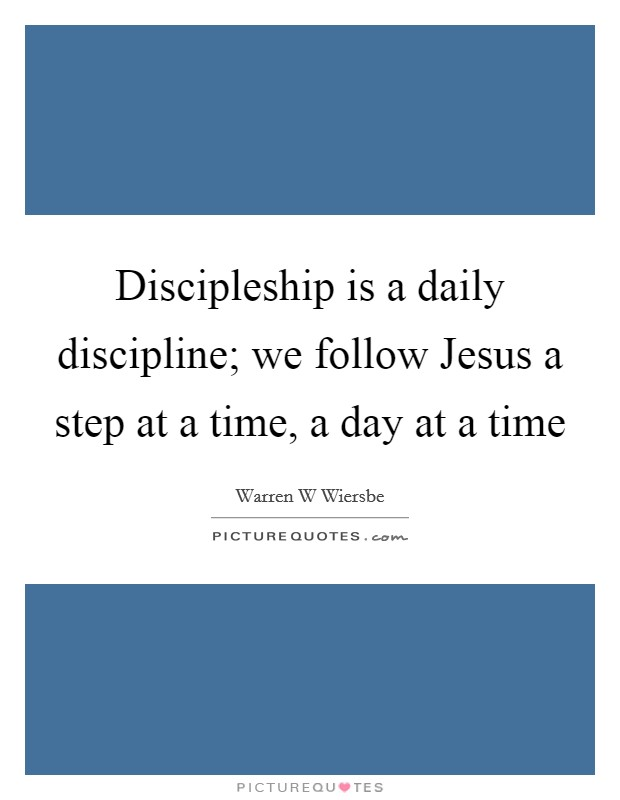 Discipleship is a daily discipline; we follow Jesus a step at a time, a day at a time Picture Quote #1