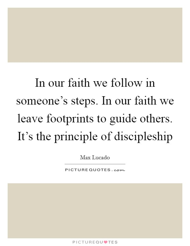 In our faith we follow in someone's steps. In our faith we leave footprints to guide others. It's the principle of discipleship Picture Quote #1