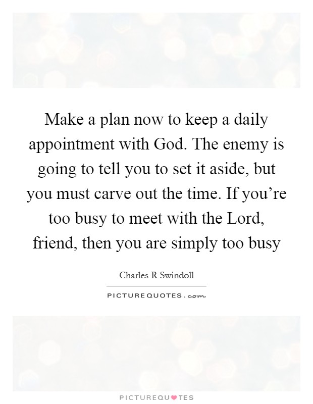 Make a plan now to keep a daily appointment with God. The enemy is going to tell you to set it aside, but you must carve out the time. If you're too busy to meet with the Lord, friend, then you are simply too busy Picture Quote #1