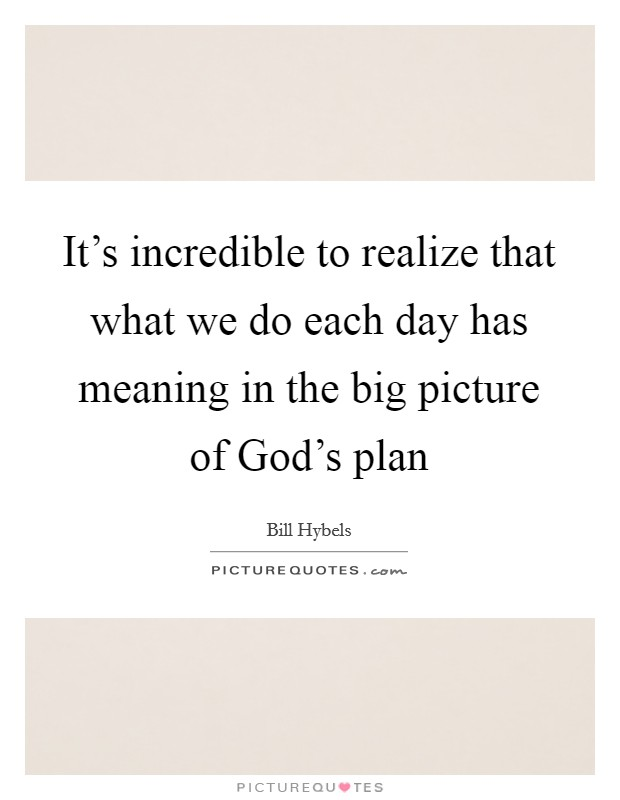 It's incredible to realize that what we do each day has meaning in the big picture of God's plan Picture Quote #1