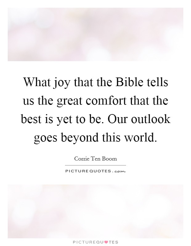 What joy that the Bible tells us the great comfort that the best is yet to be. Our outlook goes beyond this world Picture Quote #1