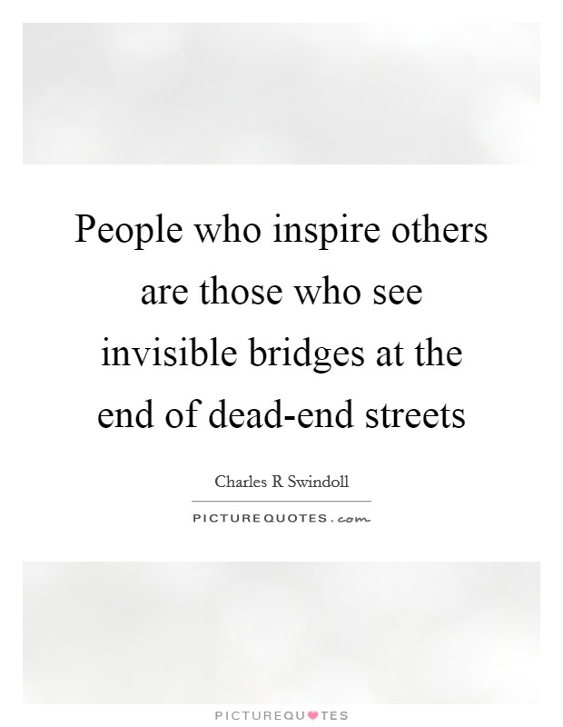 People who inspire others are those who see invisible bridges at the end of dead-end streets Picture Quote #1