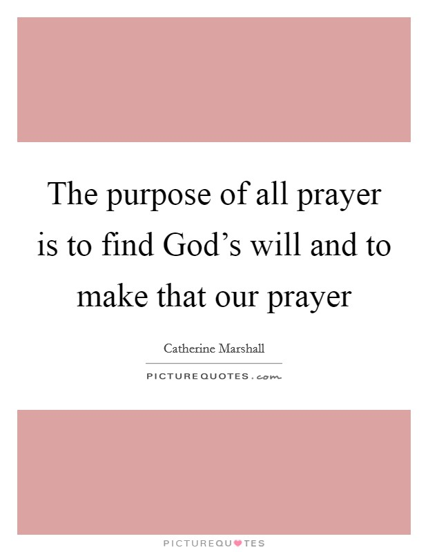 The purpose of all prayer is to find God's will and to make that our prayer Picture Quote #1