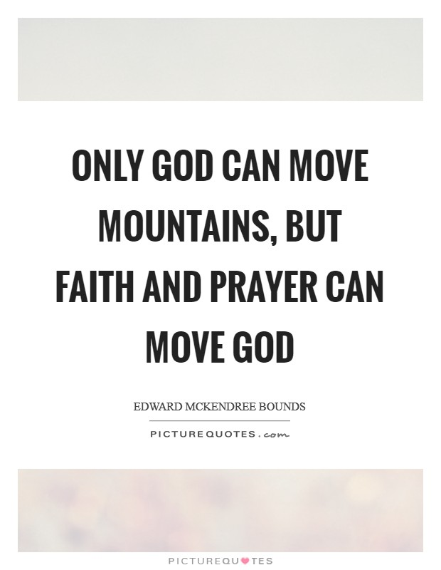 Only God can move mountains, but faith and prayer can move God Picture Quote #1