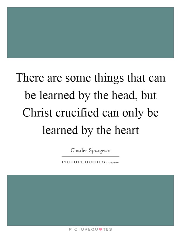 There are some things that can be learned by the head, but Christ crucified can only be learned by the heart Picture Quote #1