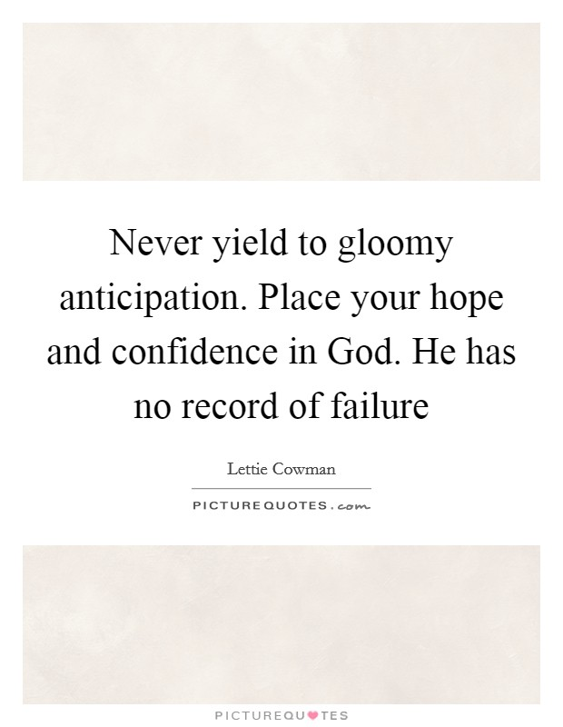 Never yield to gloomy anticipation. Place your hope and confidence in God. He has no record of failure Picture Quote #1