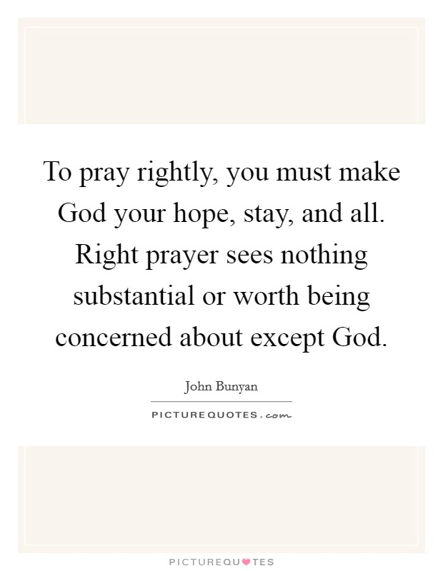 To pray rightly, you must make God your hope, stay, and all. Right prayer sees nothing substantial or worth being concerned about except God Picture Quote #1