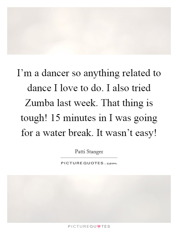 I'm a dancer so anything related to dance I love to do. I also tried Zumba last week. That thing is tough! 15 minutes in I was going for a water break. It wasn't easy! Picture Quote #1