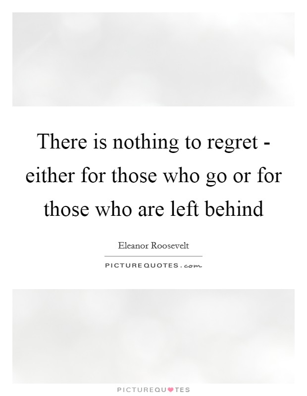 There is nothing to regret - either for those who go or for those who are left behind Picture Quote #1