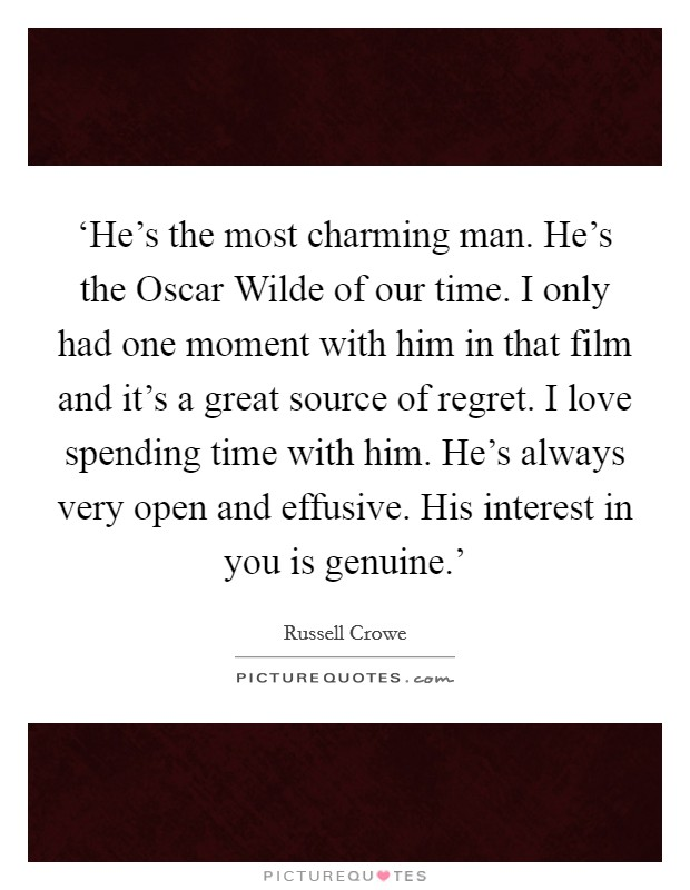 'He's the most charming man. He's the Oscar Wilde of our time. I only had one moment with him in that film and it's a great source of regret. I love spending time with him. He's always very open and effusive. His interest in you is genuine.' Picture Quote #1