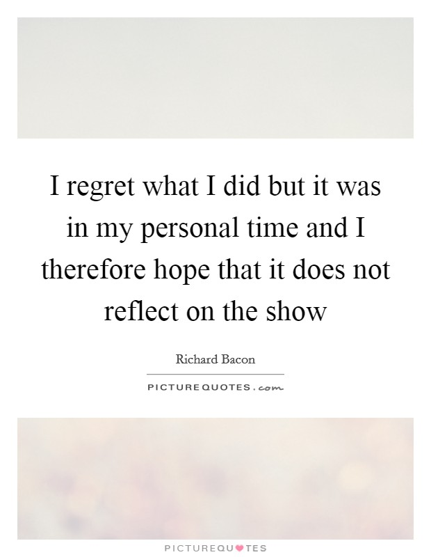 I regret what I did but it was in my personal time and I therefore hope that it does not reflect on the show Picture Quote #1