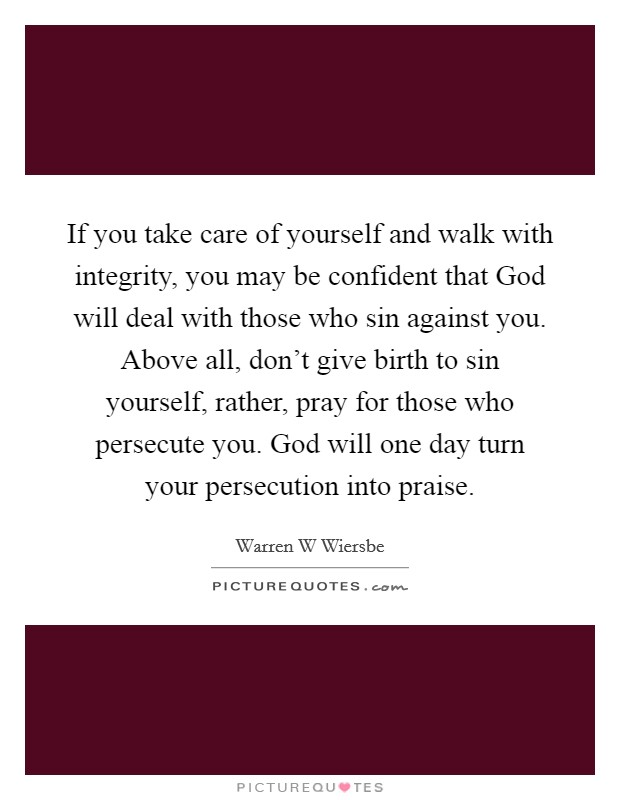 If you take care of yourself and walk with integrity, you may be confident that God will deal with those who sin against you. Above all, don't give birth to sin yourself, rather, pray for those who persecute you. God will one day turn your persecution into praise Picture Quote #1