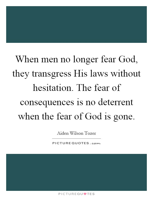 When men no longer fear God, they transgress His laws without hesitation. The fear of consequences is no deterrent when the fear of God is gone Picture Quote #1