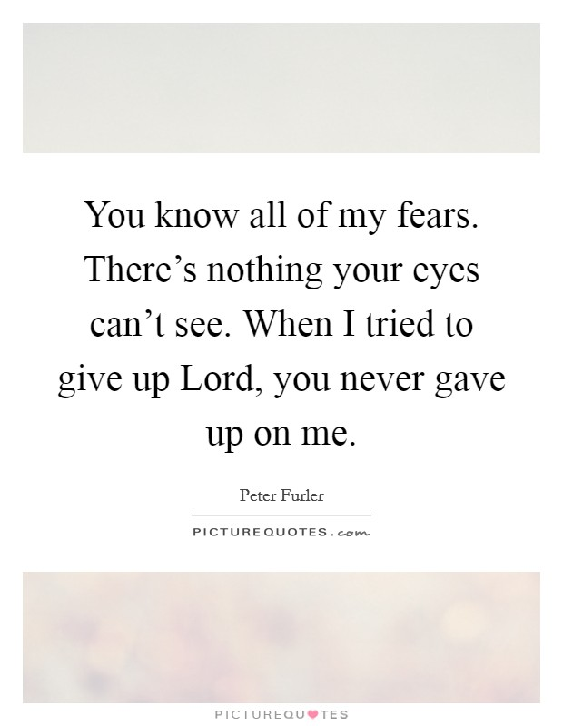 You know all of my fears. There's nothing your eyes can't see. When I tried to give up Lord, you never gave up on me Picture Quote #1