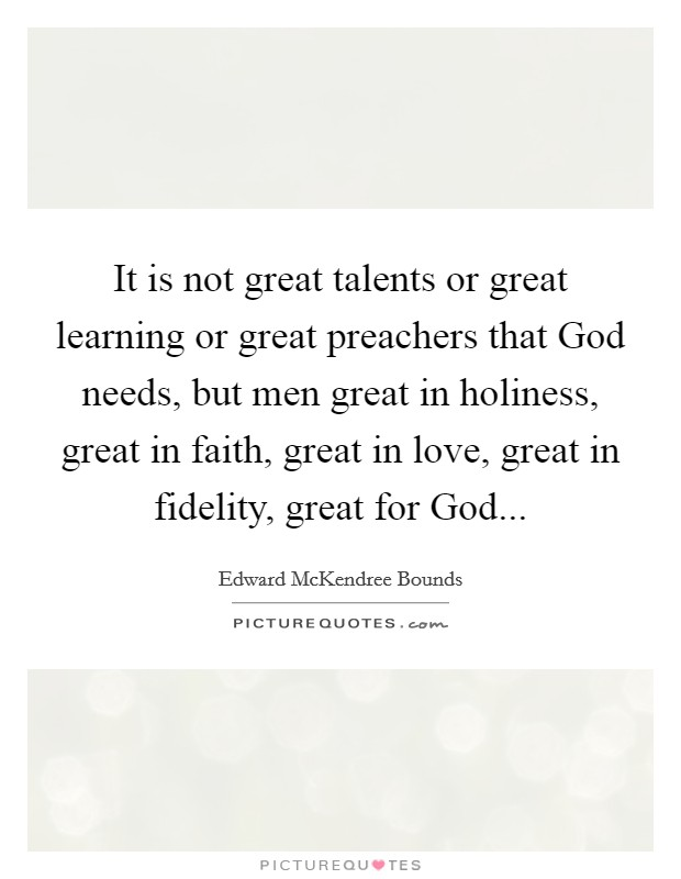 It is not great talents or great learning or great preachers that God needs, but men great in holiness, great in faith, great in love, great in fidelity, great for God Picture Quote #1