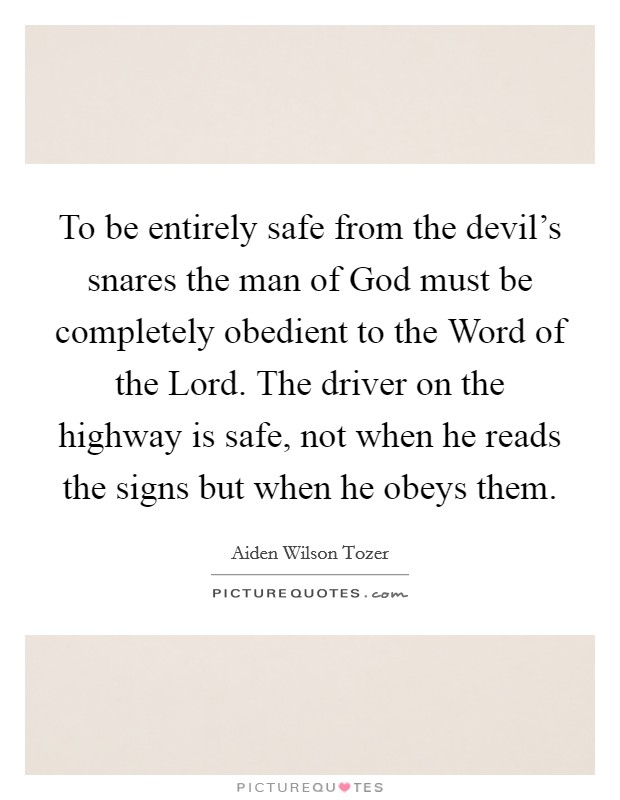 To be entirely safe from the devil's snares the man of God must be completely obedient to the Word of the Lord. The driver on the highway is safe, not when he reads the signs but when he obeys them Picture Quote #1