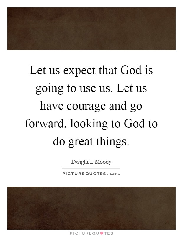 Let us expect that God is going to use us. Let us have courage and go forward, looking to God to do great things Picture Quote #1