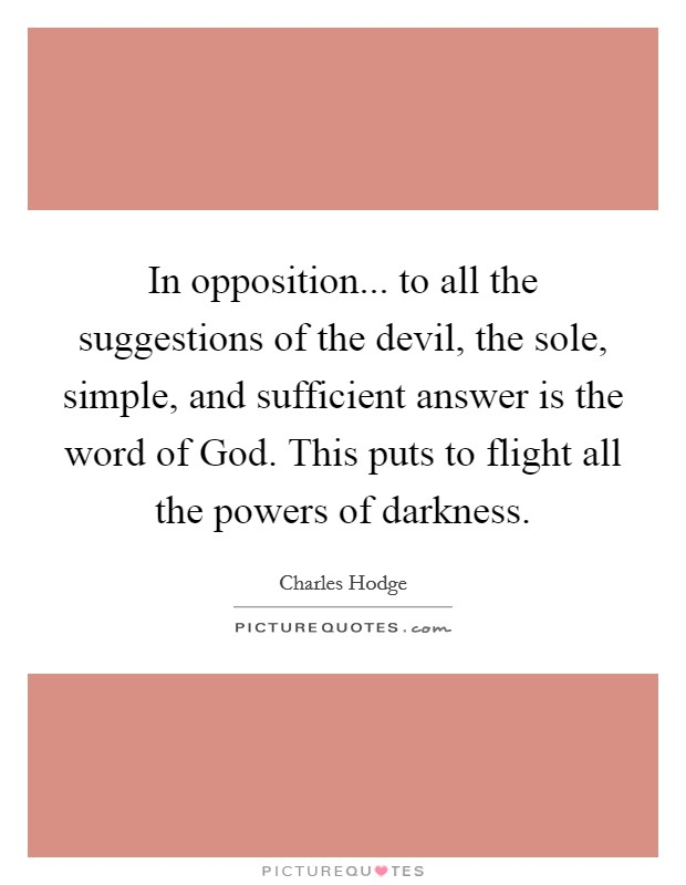 In opposition... to all the suggestions of the devil, the sole, simple, and sufficient answer is the word of God. This puts to flight all the powers of darkness Picture Quote #1