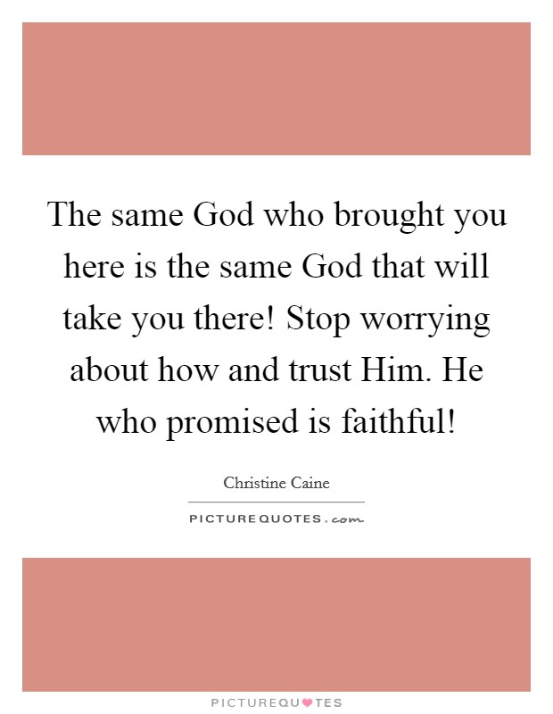 The same God who brought you here is the same God that will take you there! Stop worrying about how and trust Him. He who promised is faithful! Picture Quote #1