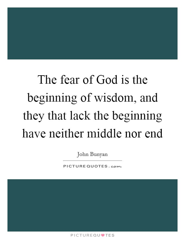 The fear of God is the beginning of wisdom, and they that lack the beginning have neither middle nor end Picture Quote #1