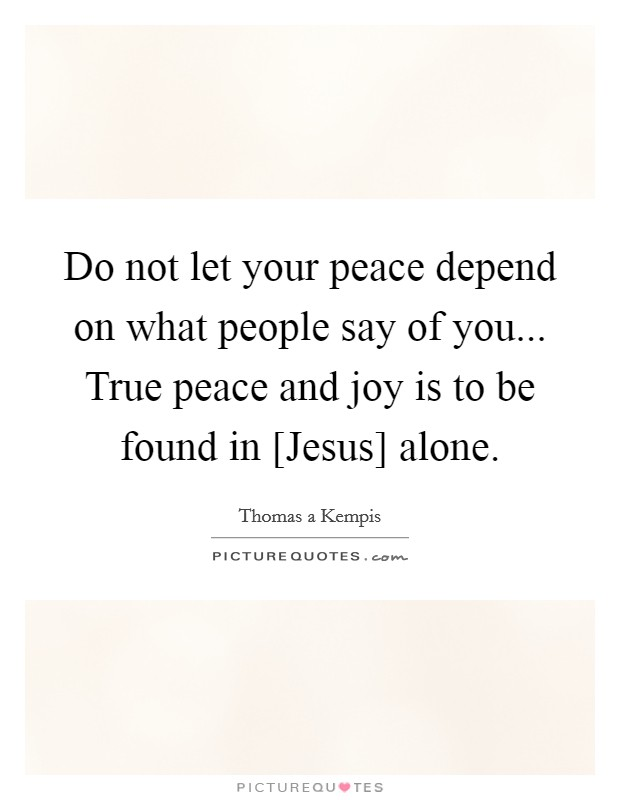 Do not let your peace depend on what people say of you... True peace and joy is to be found in [Jesus] alone Picture Quote #1