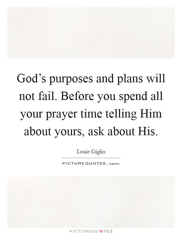 God's purposes and plans will not fail. Before you spend all your prayer time telling Him about yours, ask about His Picture Quote #1